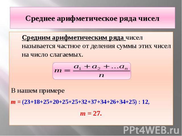 Среднее арифметическое ряда чисел Средним арифметическим ряда чисел называется частное от деления суммы этих чисел на число слагаемых. В нашем примере m = (23+18+25+20+25+25+32+37+34+26+34+25) : 12, m = 27.