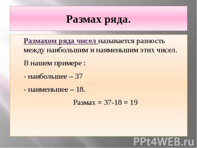 Размах ряда. Размахом ряда чисел называется разность между наибольшим и наименьшим этих чисел. В нашем примере : - наибольшее – 37 - наименьшее – 18. Размах = 37-18 = 19