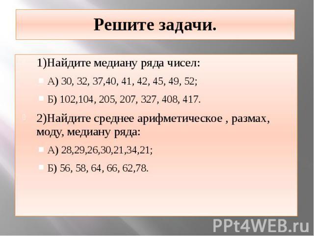 Решите задачи. 1)Найдите медиану ряда чисел: А) 30, 32, 37,40, 41, 42, 45, 49, 52; Б) 102,104, 205, 207, 327, 408, 417. 2)Найдите среднее арифметическое , размах, моду, медиану ряда: А) 28,29,26,30,21,34,21; Б) 56, 58, 64, 66, 62,78.