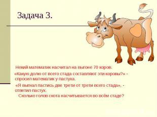 Задача 3. Некий математик насчитал на выгоне 70 коров. «Какую долю от всего стад