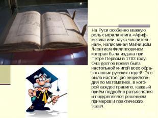 На Руси особенно важную роль сыграла книга «Ариф-метика или наука числитель-ная»