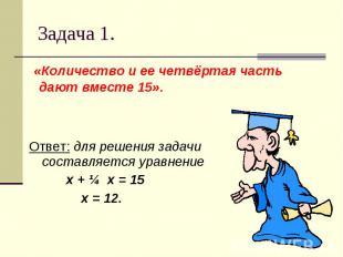 Задача 1. «Количество и ее четвёртая часть дают вместе 15».