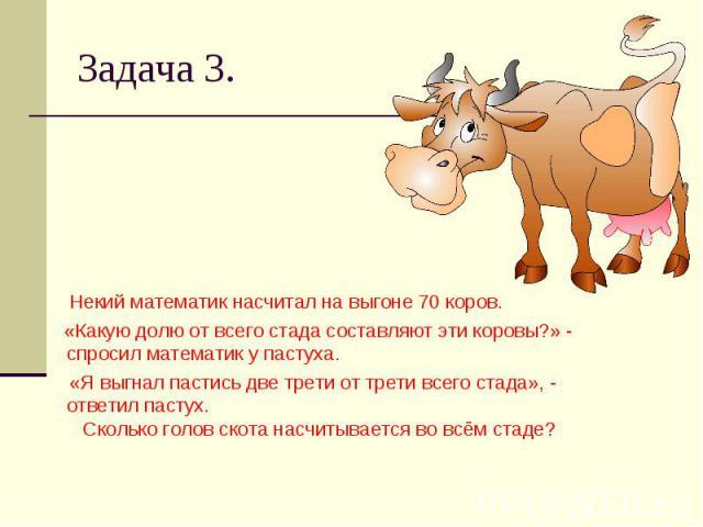 Задача 3. Некий математик насчитал на выгоне 70 коров. «Какую долю от всего стада составляют эти коровы?» - спросил математик у пастуха. «Я выгнал пастись две трети от трети всего стада», - ответил пастух. Сколько голов скота насчитывается во всём стаде?