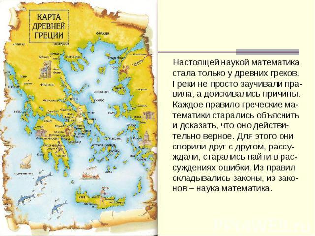 Настоящей наукой математика стала только у древних греков. Греки не просто заучивали пра-вила, а доискивались причины. Каждое правило греческие ма-тематики старались объяснить и доказать, что оно действи-тельно верное. Для этого они спорили друг с д…