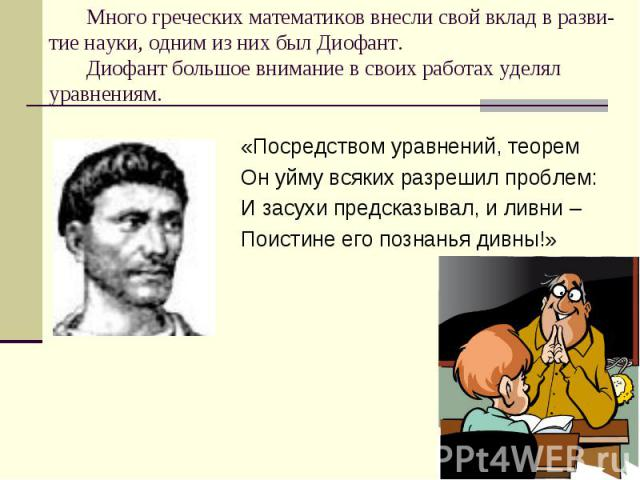 Много греческих математиков внесли свой вклад в разви-тие науки, одним из них был Диофант. Диофант большое внимание в своих работах уделял уравнениям. «Посредством уравнений, теорем Он уйму всяких разрешил проблем: И засухи предсказывал, и ливни – П…