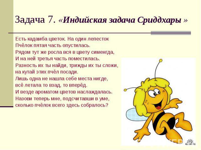 Задача 7. «Индийская задача Сриддхары » Есть кадамба цветок. На один лепесток Пчёлок пятая часть опустилась. Рядом тут же росла вся в цвету сименгда, И на ней третья часть поместилась. Разность их ты найди, трижды их ты сложи, на кутай этих пчёл пос…