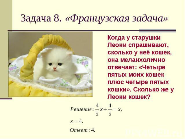Задача 8. «Французская задача» Когда у старушки Леони спрашивают, сколько у неё кошек, она меланхолично отвечает: «Четыре пятых моих кошек плюс четыре пятых кошки». Сколько же у Леони кошек?