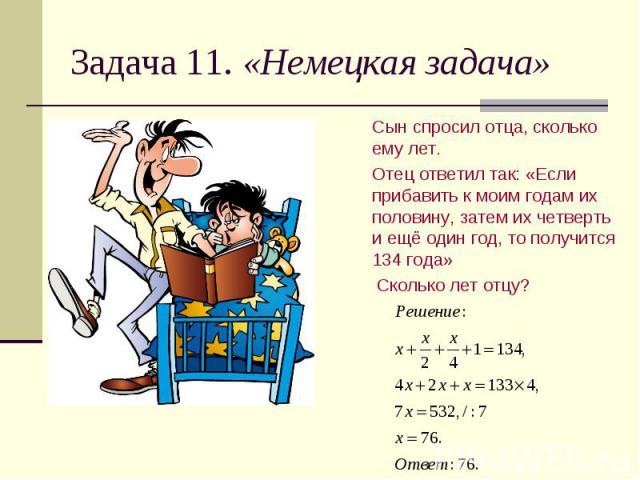 Задача 11. «Немецкая задача» Сын спросил отца, сколько ему лет. Отец ответил так: «Если прибавить к моим годам их половину, затем их четверть и ещё один год, то получится 134 года» Сколько лет отцу?