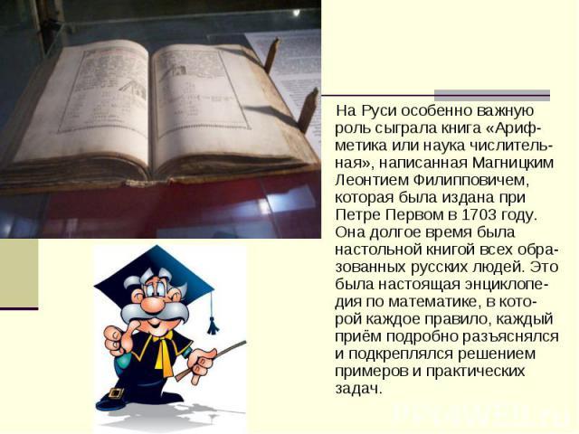 На Руси особенно важную роль сыграла книга «Ариф-метика или наука числитель-ная», написанная Магницким Леонтием Филипповичем, которая была издана при Петре Первом в 1703 году. Она долгое время была настольной книгой всех обра-зованных русских людей.…