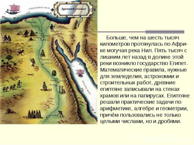 Больше, чем на шесть тысяч километров протянулась по Афри-ке могучая река Нил. Пять тысяч с лишним лет назад в долине этой реки возникло государство Египет. Математические правила, нужные для земледелия, астрономии и строительных работ, древние егип…