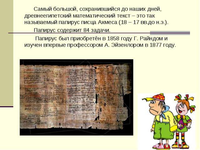 Самый большой, сохранившийся до наших дней, древнеегипетский математический текст – это так называемый папирус писца Ахмеса (18 – 17 вв.до н.э.). Самый большой, сохранившийся до наших дней, древнеегипетский математический текст – это так называемый …