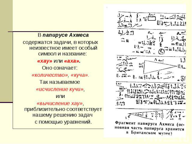 В папирусе Ахмеса В папирусе Ахмеса содержатся задачи, в которых неизвестное имеет особый символ и название: «хау» или «аха». Оно означает: «количество», «куча». Так называемое «исчисление кучи», или «вычисление хау», приблизительно соответствует на…