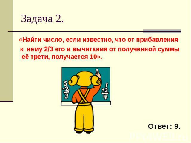 Задача 2. «Найти число, если известно, что от прибавления к нему 2/3 его и вычитания от полученной суммы её трети, получается 10».