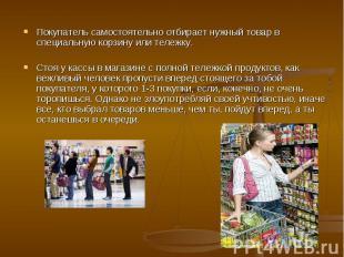 Покупатель самостоятельно отбирает нужный товар в специальную корзину или тележк