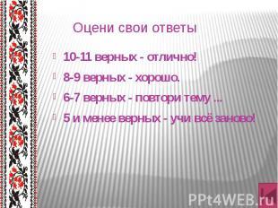 Оцени свои ответы 10-11 верных - отлично! 8-9 верных - хорошо. 6-7 верных - повт
