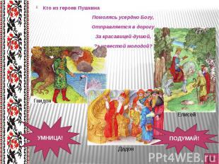 Кто из героев Пушкина Кто из героев Пушкина Помолясь усердно Богу, Отправляется