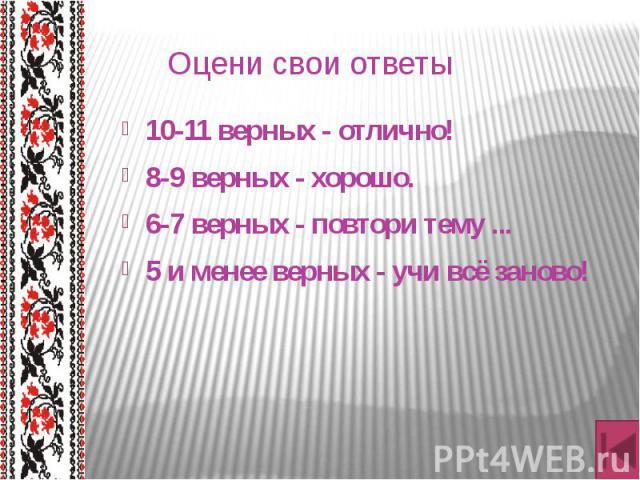 Оцени свои ответы 10-11 верных - отлично! 8-9 верных - хорошо. 6-7 верных - повтори тему ... 5 и менее верных - учи всё заново!