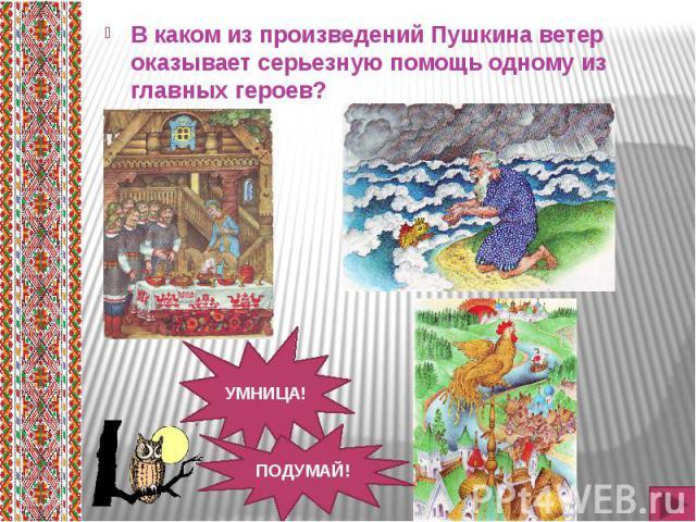 В каком из произведений Пушкина ветер оказывает серьезную помощь одному из главных героев? В каком из произведений Пушкина ветер оказывает серьезную помощь одному из главных героев?