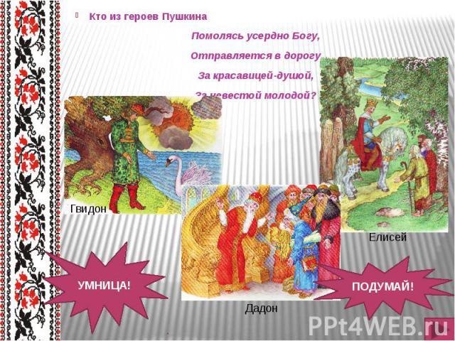Кто из героев Пушкина Кто из героев Пушкина Помолясь усердно Богу, Отправляется в дорогу За красавицей-душой, За невестой молодой?