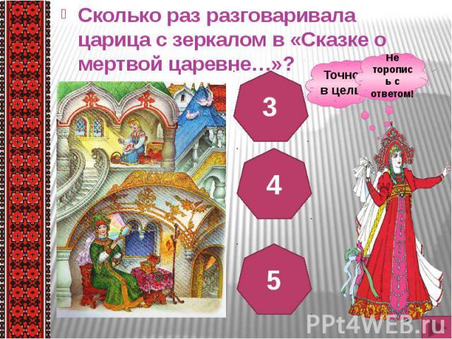 Сколько раз разговаривала царица с зеркалом в «Сказке о мертвой царевне…»? Сколько раз разговаривала царица с зеркалом в «Сказке о мертвой царевне…»?