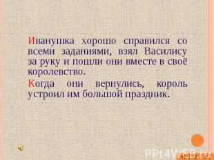 Иванушка хорошо справился со всеми заданиями, взял Василису за руку и пошли они