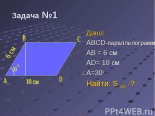 Дано: Дано: ABCD-параллелограмм AB = 6 см AD= 10 см A=300 Найти: S ABCD -?