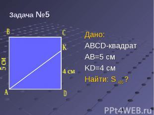 Дано: Дано: ABCD-квадрат AB=5 см KD=4 см Найти: S ABC-?