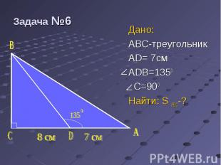 Дано: Дано: ABC-треугольник AD= 7см ADB=1350 C=900 Найти: S ABC-?