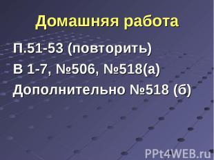 П.51-53 (повторить) П.51-53 (повторить) В 1-7, №506, №518(а) Дополнительно №518