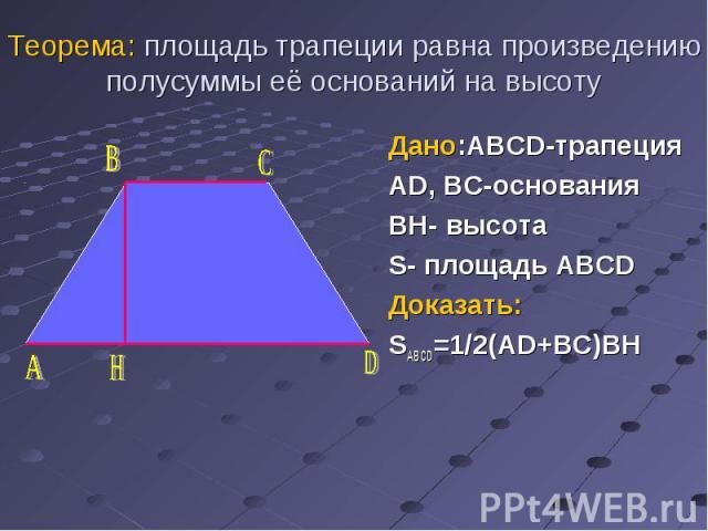 Дано:ABCD-трапеция Дано:ABCD-трапеция AD, BC-основания BH- высота S- площадь ABCD Доказать: SABCD=1/2(AD+BC)BH