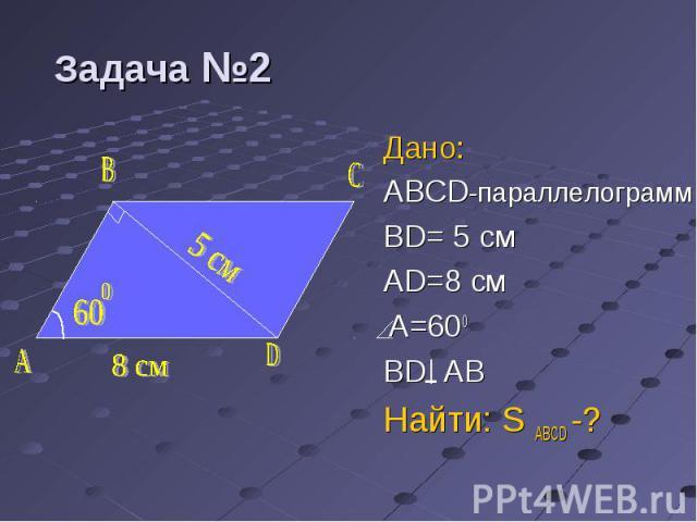Дано: Дано: ABCD-параллелограмм BD= 5 см AD=8 cм A=600 BD AB Найти: S ABCD -?
