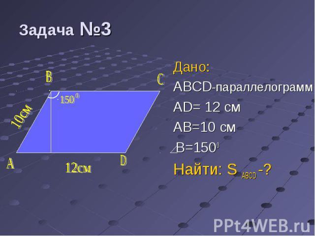 Дано: Дано: ABCD-параллелограмм AD= 12 см AB=10 cм B=1500 Найти: S ABCD -?