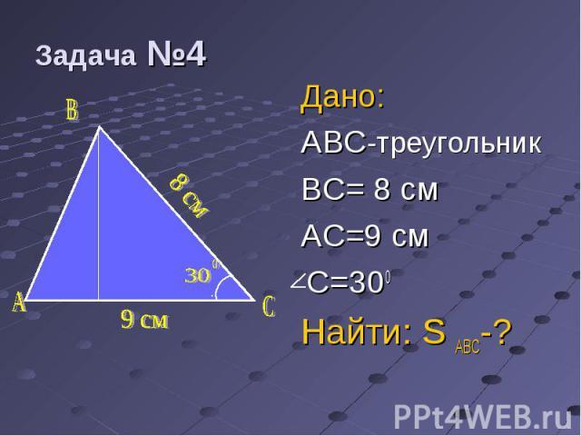 Дано: Дано: ABC-треугольник BC= 8 см AC=9 cм C=300 Найти: S ABC-?