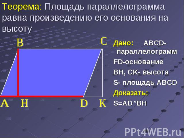 Дано: ABCD-параллелограмм Дано: ABCD-параллелограмм FD-основание BH, CK- высота S- площадь ABCD Доказать: S=AD BH