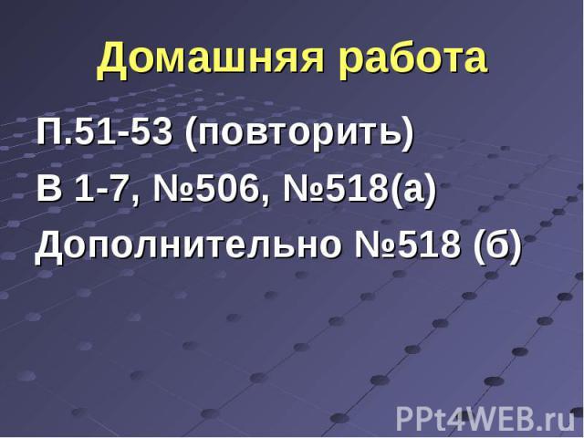 П.51-53 (повторить) П.51-53 (повторить) В 1-7, №506, №518(а) Дополнительно №518 (б)