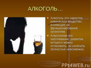 АЛКОГОЛЬ… Алкоголь-это наркотик, химическое вещество, влияющие на функционирован