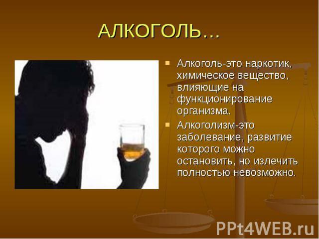 АЛКОГОЛЬ… Алкоголь-это наркотик, химическое вещество, влияющие на функционирование организма. Алкоголизм-это заболевание, развитие которого можно остановить, но излечить полностью невозможно.