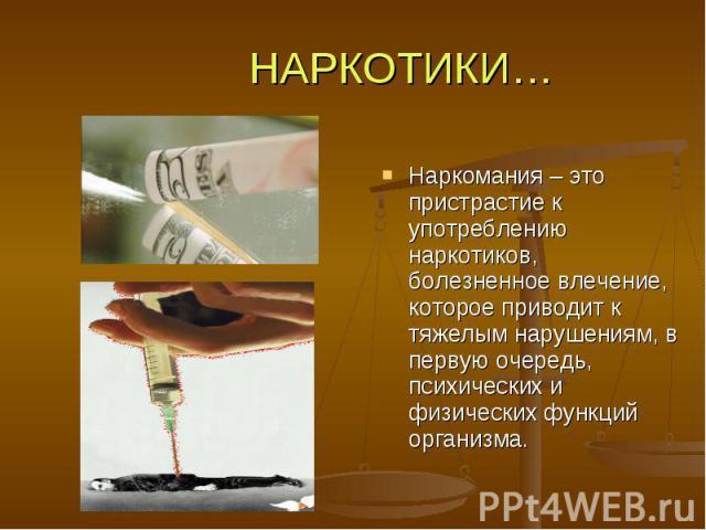 НАРКОТИКИ… Наркомания – это пристрастие к употреблению наркотиков, болезненное влечение, которое приводит к тяжелым нарушениям, в первую очередь, психических и физических функций организма.
