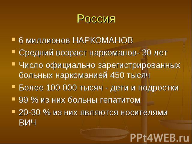 Россия 6 миллионов НАРКОМАНОВ Средний возраст наркоманов- 30 лет Число официально зарегистрированных больных наркоманией 450 тысяч Более 100 000 тысяч - дети и подростки 99 % из них больны гепатитом 20-30 % из них являются носителями ВИЧ