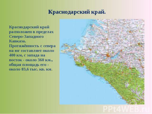 Краснодарский край расположен в пределах Северо-Западного Кавказа. Протяжённость с севера на юг составляет около 400 км, с запада на восток - около 360 км., общая площадь его - около 83,6 тыс. кв. км. Краснодарский край расположен в пределах Северо-…