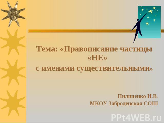 Тема: «Правописание частицы «НЕ» Тема: «Правописание частицы «НЕ» с именами существительными» Пилипенко И.В. МКОУ Заброденская СОШ