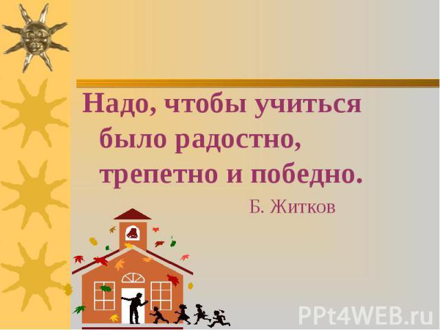 Надо, чтобы учиться было радостно, трепетно и победно. Надо, чтобы учиться было радостно, трепетно и победно. Б. Житков