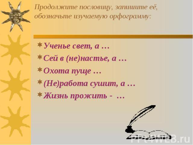Ученье свет, а … Ученье свет, а … Сей в (не)настье, а … Охота пуще … (Не)работа сушит, а … Жизнь прожить - …