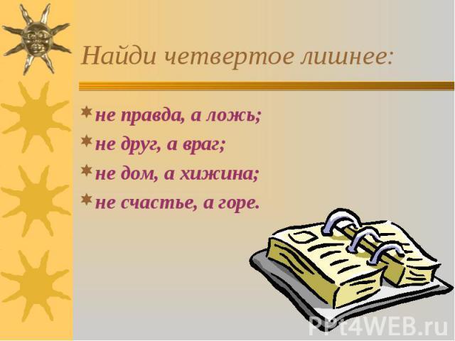 не правда, а ложь; не правда, а ложь; не друг, а враг; не дом, а хижина; не счастье, а горе.