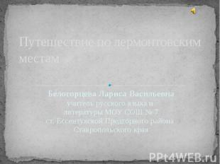 Путешествие по лермонтовским местам Белогорцева Лариса Васильевна учитель русско