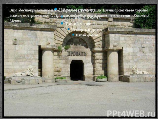 Это достопримечательное место в окрестностях Пятигорска было хорошо известно Лермонтову. О Провале подробно описывает он в повести «Княжна Мери».