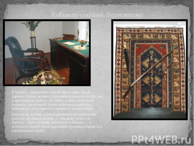 Кабинет-спальня Лермонтова В домике у Лермонтова всегда было много шума, горячих споров, встреч с разнообразными по складу ума и характером людьми. Но здесь, в этом маленькой комнате, служившей поэту временным рабочим кабинетом, он встречался наедин…