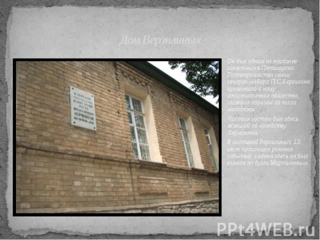 Дом Верзилиных Он был одним из наиболее известных в Пятигорске. Гостеприимство семьи генерал-майора П.С.Верзилина привлекала к нему многочисленное общество, главным образом из числа молодежи. Частым гостем был здесь живший по соседству Лермонтов. В …