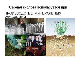 Серная кислота используется при ПРОИЗВОДСТВЕ МИНЕРАЛЬНЫХ УДОБРЕНИЙ