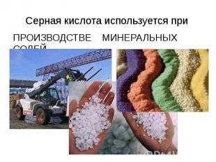 Серная кислота используется при ПРОИЗВОДСТВЕ МИНЕРАЛЬНЫХ СОЛЕЙ